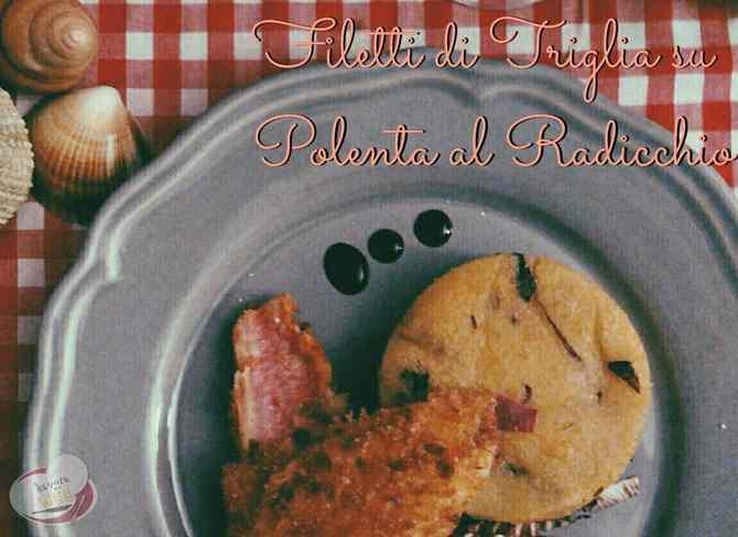 Ricetta: Filetti di triglia in crosta su polenta al radicchio